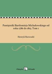 Pamiętniki Bartłomieja Michałowskiego od roku 1786 do 1815. Tom 1
