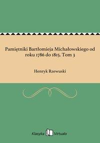 Pamiętniki Bartłomieja Michałowskiego od roku 1786 do 1815. Tom 3