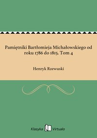 Pamiętniki Bartłomieja Michałowskiego od roku 1786 do 1815. Tom 4
