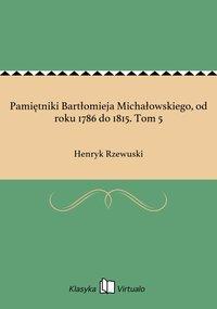 Pamiętniki Bartłomieja Michałowskiego, od roku 1786 do 1815. Tom 5
