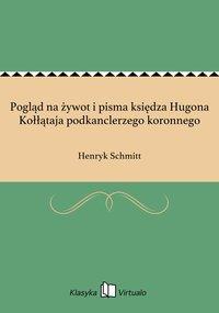 Pogląd na żywot i pisma księdza Hugona Kołłątaja podkanclerzego koronnego - Henryk Schmitt - ebook