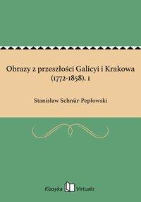 Obrazy z przeszłości Galicyi i Krakowa (1772-1858). 1