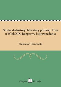 Studia do historyi literatury polskiej. Tom 1: Wiek XIX. Rozprawy i sprawozdania
