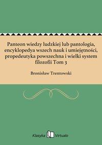 Panteon wiedzy ludzkiej lub pantologia, encyklopedya wszech nauk i umiejętności, propedeutyka powszechna i wielki system filozofii Tom 3