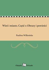 Wieś i miasto. Część 1: Obrazy i powieści - Paulina Wilkońska - ebook