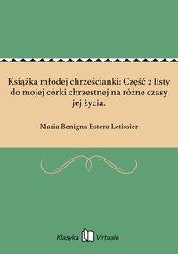 Książka młodej chrześcianki: Część 2 listy do mojej córki chrzestnej na różne czasy jej życia. - Maria Benigna Estera Letissier - ebook