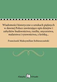 Wiadomości historyczne o sztukach pięknych w dawnej Polsce zawierające opis dziejów i zabytków budownictwa, rzeźby, snycerstwa, malarstwa i rytownictwa, z krótką wzmianką o życiu i dziełach znakomitszych artystów krajowych, lub w Polsce zamies. Tom 1