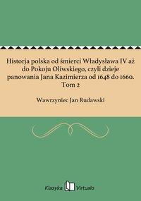 Historja polska od śmierci Władysława IV aż do Pokoju Oliwskiego, czyli dzieje panowania Jana Kazimierza od 1648 do 1660. Tom 2