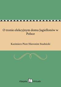 O tronie elekcyjnym domu Jagiellonów w Polsce - Kazimierz Piotr Hieronim Stadnicki - ebook