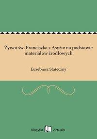 Żywot św. Franciszka z Asyżu: na podstawie materiałów źródłowych - Euzebiusz Stateczny - ebook