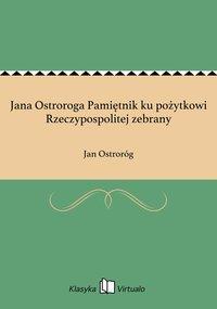 Jana Ostroroga Pamiętnik ku pożytkowi Rzeczypospolitej zebrany