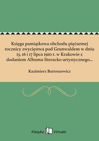Księga pamiątkowa obchodu pięćsetnej rocznicy zwycięstwa pod Grunwaldem w dniu 15, 16 i 17 lipca 1910 r. w Krakowie z dodaniem Albumu literacko-artystycznego poświęconego wielkiej rocznicy dziejowej
