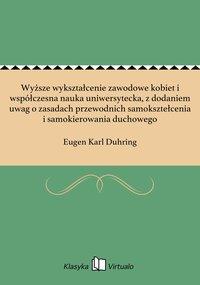 Wyższe wykształcenie zawodowe kobiet i współczesna nauka uniwersytecka, z dodaniem uwag o zasadach przewodnich samoksztełcenia i samokierowania duchowego - Eugen Karl Duhring - ebook