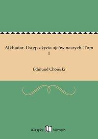 Alkhadar. Ustęp z życia ojców naszych. Tom 1 - Edmund Chojecki - ebook