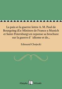 La paix et la guerre: lettre A. M. Paul de Bourgoing (Ex-Ministre de France a Munich et Saint-Petersburg) en reponse sa brochure sur la guerre d` idiome et de nationalite