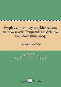 Wypisy z literatury polskiej czasów najnowszych: Uzupełnienie dziejów literatury (1864-1905)