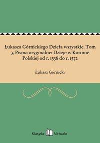 Łukasza Górnickiego Dzieła wszystkie. Tom 3, Pisma oryginalne: Dzieje w Koronie Polskiej od r. 1538 do r. 1572