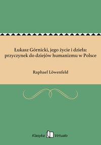 Łukasz Górnicki, jego życie i dzieła: przyczynek do dziejów humanizmu w Polsce - Raphael Löwenfeld - ebook