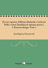 Żywot i sprawy JMPana Medarda z Gołczwi Pełki z notat familijnych spisane przez J. I. Kraszewskiego. Tom 2