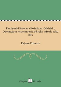 Pamiętniki Kajetana Koźmiana. Oddział 1, Obejmujące wspomnienia od roku 1780 do roku 1815
