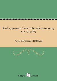 Król wygnaniec. Tom 1: obrazek historyczny z lat 1714-1725 - Karol Boromeusz Hoffman - ebook