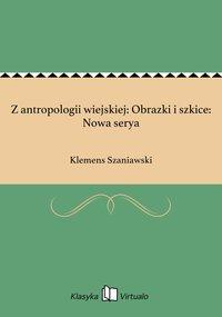 Z antropologii wiejskiej: Obrazki i szkice: Nowa serya - Klemens Szaniawski - ebook