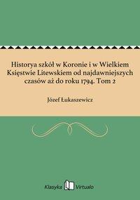 Historya szkół w Koronie i w Wielkiem Księstwie Litewskiem od najdawniejszych czasów aż do roku 1794. Tom 2