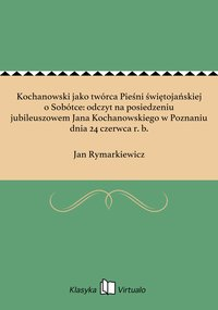 Kochanowski jako twórca Pieśni świętojańskiej o Sobótce: odczyt na posiedzeniu jubileuszowem Jana Kochanowskiego w Poznaniu dnia 24 czerwca r. b.