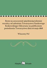 Rytm na uroczystość pięćdziesięcioletniej rocznicy od założenia Towarzystwa Naukowego Krakowskiego: Odczytany na publicznem posiedzeniu Towarzystwa dnia 16 maja 1868 - Wincenty Pol - ebook