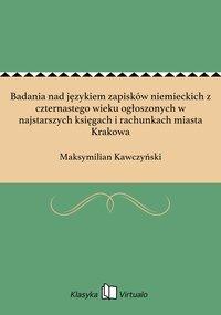Badania nad językiem zapisków niemieckich z czternastego wieku ogłoszonych w najstarszych księgach i rachunkach miasta Krakowa