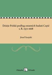 Dzieje Polski podług ostatnich badań Część 1, R. 1572-1668 - Józef Szujski - ebook