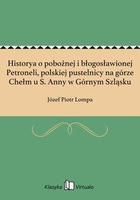 Historya o pobożnej i błogosławionej Petroneli, polskiej pustelnicy na górze Chełm u S. Anny w Górnym Szląsku - Józef Piotr Lompa - ebook