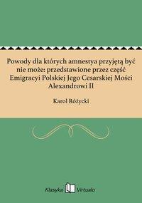 Powody dla których amnestya przyjętą być nie może: przedstawione przez część Emigracyi Polskiej Jego Cesarskiej Mości Alexandrowi II - Karol Różycki - ebook