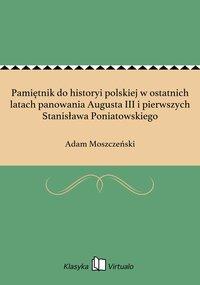Pamiętnik do historyi polskiej w ostatnich latach panowania Augusta III i pierwszych Stanisława Poniatowskiego