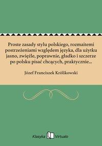Proste zasady stylu polskiego, rozmaitemi postrzeżeniami względem języka, dla użytku jasno, zwięźle, poprawnie, gładko i szczerze po polsku pisać chcących, praktycznie w przykładach okazane