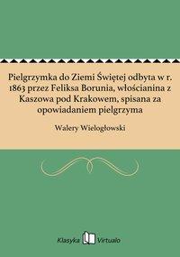 Pielgrzymka do Ziemi Świętej odbyta w r. 1863 przez Feliksa Borunia, włościanina z Kaszowa pod Krakowem, spisana za opowiadaniem pielgrzyma