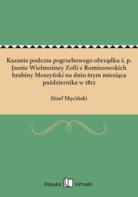 Kazanie podczas pogrzebowego obrządku ś. p. Jasnie Wielmożney Zofii z Romiszowskich hrabiny Moszyński na dniu 6tym miesiąca października w 1812 - Józef Męciński - ebook
