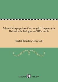 Adam-George prince Czartoryski: fragment de l'histoire de Pologne au XIXe siecle