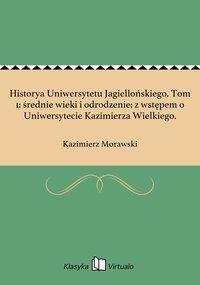 Historya Uniwersytetu Jagiellońskiego. Tom 1: średnie wieki i odrodzenie: z wstępem o Uniwersytecie Kazimierza Wielkiego.