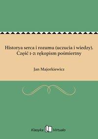 Historya serca i rozumu (uczucia i wiedzy). Część 1-2: rękopism pośmiertny - Jan Majorkiewicz - ebook