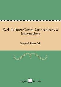 Życie Juliusza Cezara: żart sceniczny w jednym akcie - Leopold Starzeński - ebook