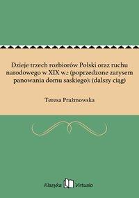 Dzieje trzech rozbiorów Polski oraz ruchu narodowego w XIX w.: (poprzedzone zarysem panowania domu saskiego): (dalszy ciąg) - Teresa Prażmowska - ebook