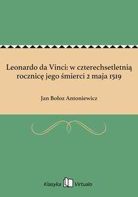 Leonardo da Vinci: w czterechsetletnią rocznicę jego śmierci 2 maja 1519 - Jan Bołoz Antoniewicz - ebook