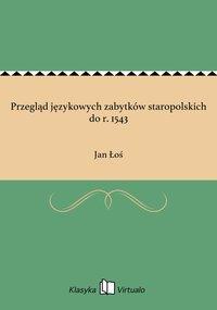 Przegląd językowych zabytków staropolskich do r. 1543 - Jan Łoś - ebook