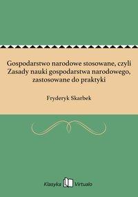 Gospodarstwo narodowe stosowane, czyli Zasady nauki gospodarstwa narodowego, zastosowane do praktyki - Fryderyk Skarbek - ebook