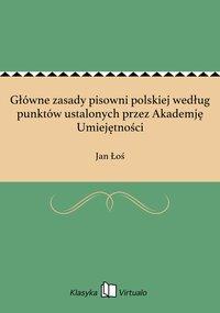 Główne zasady pisowni polskiej według punktów ustalonych przez Akademję Umiejętności - Jan Łoś - ebook