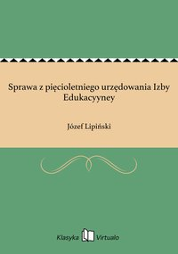 Sprawa z pięcioletniego urzędowania Izby Edukacyyney - Józef Lipiński - ebook