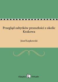 Przegląd zabytków przeszłości z okolic Krakowa - Józef Łepkowski - ebook