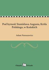 Pod bytność Stanisława Augusta, Króla Polskiego, w Końskich