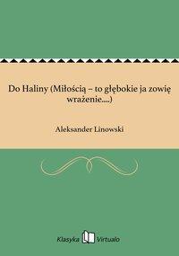 Do Haliny (Miłością – to głębokie ja zowię wrażenie....) - Aleksander Linowski - ebook